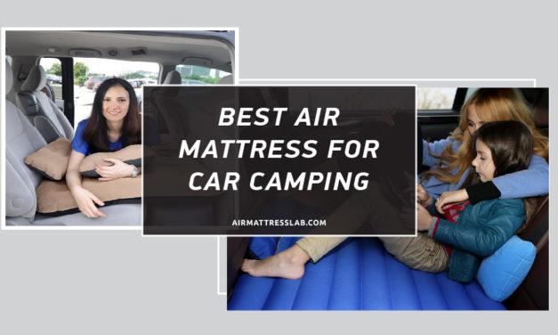 8 Best Air Mattress for Car Camping 2021 I Expert Reviews